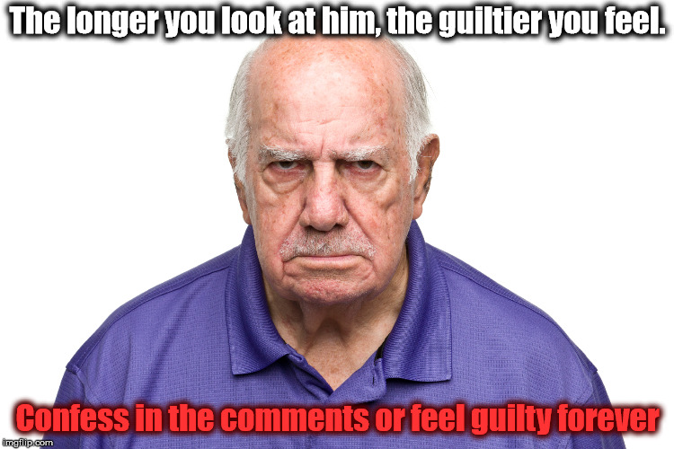 Whatever you do, don't look into hi-- Oh no! It's too late! | The longer you look at him, the guiltier you feel. Confess in the comments or feel guilty forever | image tagged in memes,guilt,confession,angry old man | made w/ Imgflip meme maker
