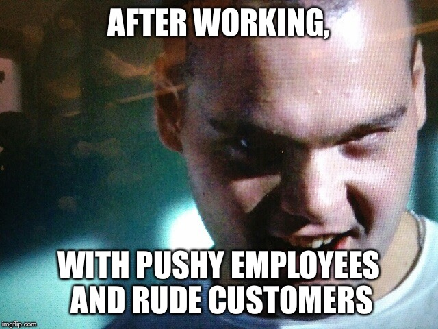 AFTER WORKING, WITH PUSHY EMPLOYEES AND RUDE CUSTOMERS | image tagged in pvt pyle | made w/ Imgflip meme maker