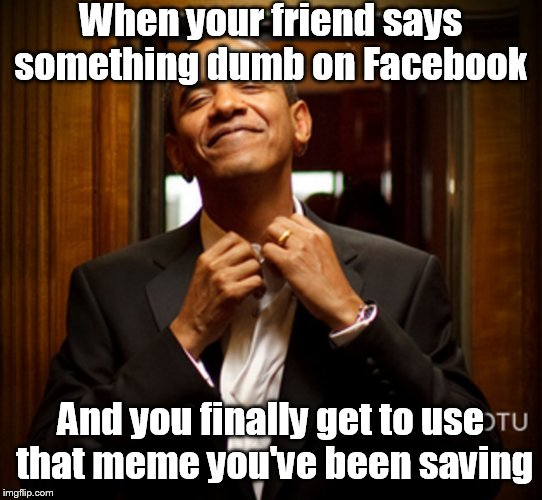 When your friend says something dumb on Facebook And you finally get to use that meme you've been saving | image tagged in obama,smug,memes | made w/ Imgflip meme maker