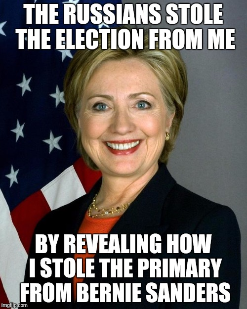 Hillary Clinton Meme | THE RUSSIANS STOLE THE ELECTION FROM ME BY REVEALING HOW I STOLE THE PRIMARY FROM BERNIE SANDERS | image tagged in memes,hillary clinton | made w/ Imgflip meme maker