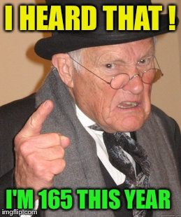Back In My Day Meme | I HEARD THAT ! I'M 165 THIS YEAR | image tagged in memes,back in my day | made w/ Imgflip meme maker