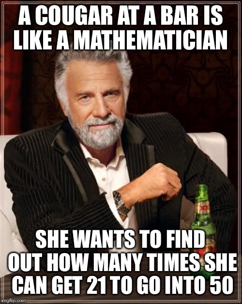 On the prowl  | A COUGAR AT A BAR IS LIKE A MATHEMATICIAN SHE WANTS TO FIND OUT HOW MANY TIMES SHE CAN GET 21 TO GO INTO 50 | image tagged in memes,the most interesting man in the world,funny | made w/ Imgflip meme maker