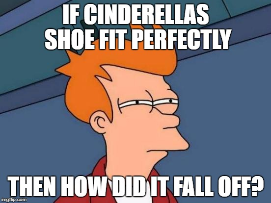 Futurama Fry Meme | IF CINDERELLAS SHOE FIT PERFECTLY THEN HOW DID IT FALL OFF? | image tagged in memes,futurama fry | made w/ Imgflip meme maker