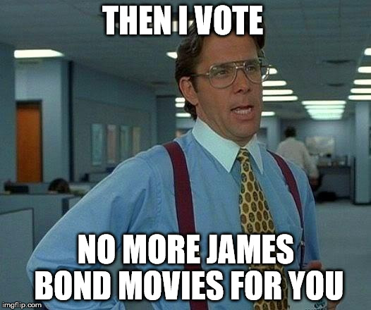 That Would Be Great Meme | THEN I VOTE NO MORE JAMES BOND MOVIES FOR YOU | image tagged in memes,that would be great | made w/ Imgflip meme maker