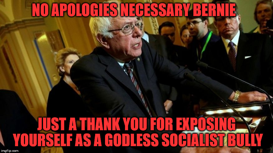 If you push socialism in America... you're going to have a bad time | NO APOLOGIES NECESSARY BERNIE JUST A THANK YOU FOR EXPOSING YOURSELF AS A GODLESS SOCIALIST BULLY | image tagged in bernie sanders,socialist | made w/ Imgflip meme maker