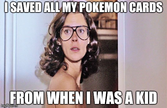Jobeth Williams | I SAVED ALL MY POKEMON CARDS FROM WHEN I WAS A KID | image tagged in jobeth williams | made w/ Imgflip meme maker