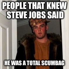 Ss | PEOPLE THAT KNEW STEVE JOBS SAID HE WAS A TOTAL SCUMBAG | image tagged in ss | made w/ Imgflip meme maker