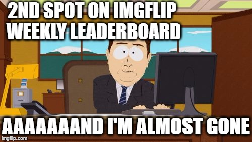 Oh well | 2ND SPOT ON IMGFLIP WEEKLY LEADERBOARD AAAAAAAND I'M ALMOST GONE | image tagged in memes,aaaaand its gone | made w/ Imgflip meme maker