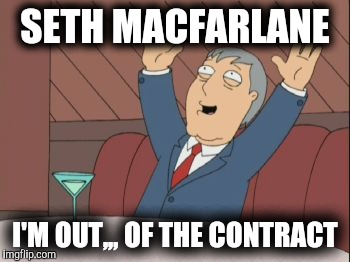 Adam West - Song | SETH MACFARLANE I'M OUT,,, OF THE CONTRACT | image tagged in adam west - song | made w/ Imgflip meme maker