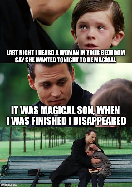 The great disappearing act | LAST NIGHT I HEARD A WOMAN IN YOUR BEDROOM SAY SHE WANTED TONIGHT TO BE MAGICAL IT WAS MAGICAL SON, WHEN I WAS FINISHED I DISAPPEARED | image tagged in memes,finding neverland,funny | made w/ Imgflip meme maker