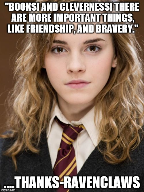 "hermione | ""BOOKS! AND CLEVERNESS! THERE ARE MORE IMPORTANT THINGS, LIKE FRIENDSHIP, AND BRAVERY."" ....THANKS-RAVENCLAWS 