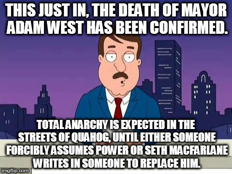 R.I.P. Adam West 9/19/1928-6/9/2017 | THIS JUST IN, THE DEATH OF MAYOR ADAM WEST HAS BEEN CONFIRMED. TOTAL ANARCHY IS EXPECTED IN THE STREETS OF QUAHOG, UNTIL EITHER SOMEONE FORC | image tagged in family guy tom,rip adam west,quahog,mayor,anarchy,seth macfarlane | made w/ Imgflip meme maker