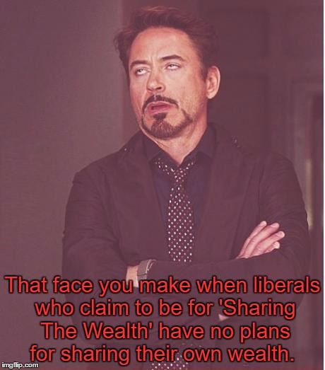 That face you make when liberals who claim to be for 'Sharing The Wealth' have no plans for sharing their own wealth. | made w/ Imgflip meme maker