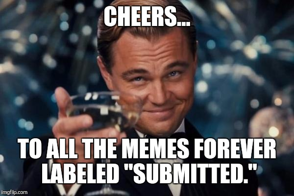"Submit This! | CHEERS... TO ALL THE MEMES FOREVER LABELED ""SUBMITTED."" 