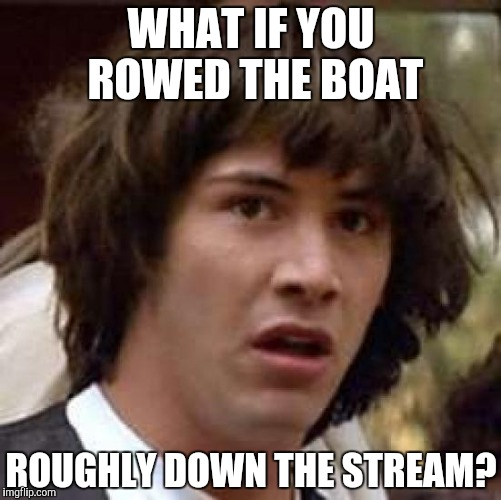 Conspiracy Keanu Meme | WHAT IF YOU ROWED THE BOAT ROUGHLY DOWN THE STREAM? | image tagged in memes,conspiracy keanu | made w/ Imgflip meme maker