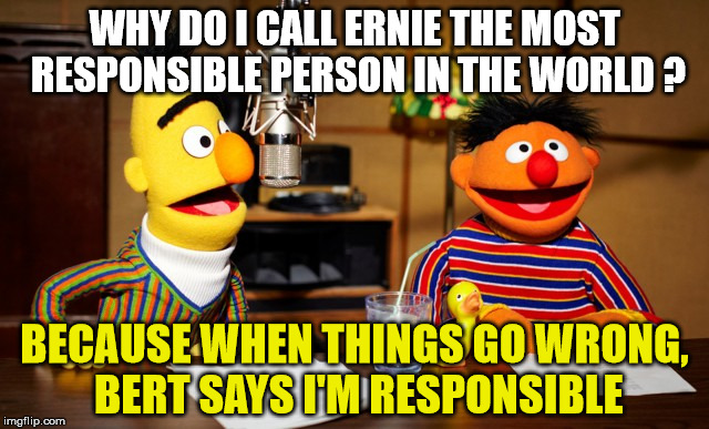 WHY DO I CALL ERNIE THE MOST RESPONSIBLE PERSON IN THE WORLD ? BECAUSE WHEN THINGS GO WRONG, BERT SAYS I'M RESPONSIBLE | made w/ Imgflip meme maker