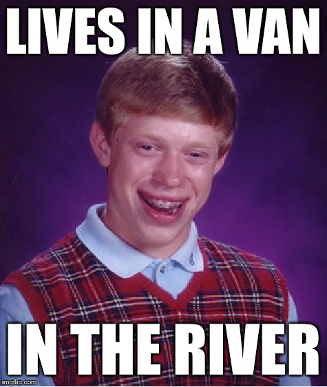 Bad Luck Brian Meme | LIVES IN A VAN IN THE RIVER | image tagged in memes,bad luck brian | made w/ Imgflip meme maker