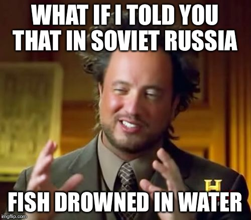 Idk a random thought of mine | WHAT IF I TOLD YOU THAT IN SOVIET RUSSIA FISH DROWNED IN WATER | image tagged in memes,ancient aliens,in soviet russia | made w/ Imgflip meme maker