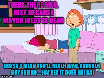 So long Mayor (Batman) Adam West | THERE THERE MEG, JUST BECAUSE MAYOR WEST IS DEAD DOESN'T MEAN YOU'LL NEVER HAVE ANOTHER BOY FRIEND.... HA! YES IT DOES HA! HA! | image tagged in memes,family guy,rip adam west | made w/ Imgflip meme maker
