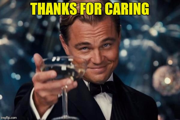 Leonardo Dicaprio Cheers Meme | THANKS FOR CARING | image tagged in memes,leonardo dicaprio cheers | made w/ Imgflip meme maker