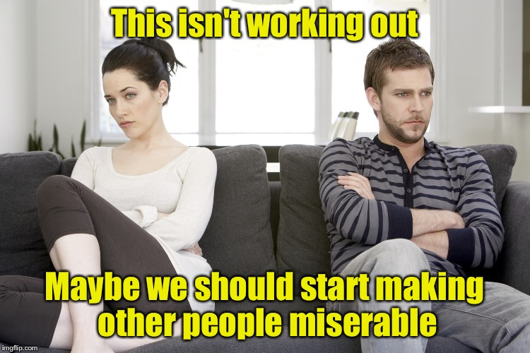 Misery Loves Company (pun intended) | This isn't working out Maybe we should start making other people miserable | image tagged in couple arguing,memes,misery | made w/ Imgflip meme maker