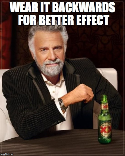 The Most Interesting Man In The World Meme | WEAR IT BACKWARDS FOR BETTER EFFECT | image tagged in memes,the most interesting man in the world | made w/ Imgflip meme maker