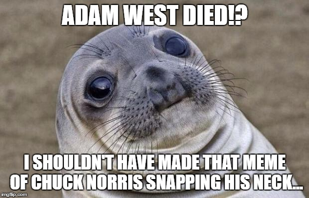 Awkward Moment Sealion Meme | ADAM WEST DIED!? I SHOULDN'T HAVE MADE THAT MEME OF CHUCK NORRIS SNAPPING HIS NECK... | image tagged in memes,awkward moment sealion | made w/ Imgflip meme maker