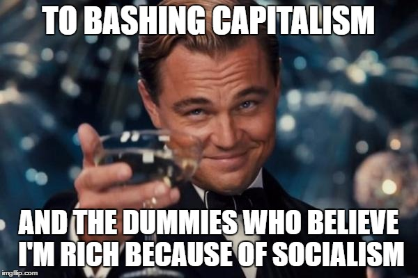 Leonardo Dicaprio Cheers Meme | TO BASHING CAPITALISM AND THE DUMMIES WHO BELIEVE I'M RICH BECAUSE OF SOCIALISM | image tagged in memes,leonardo dicaprio cheers | made w/ Imgflip meme maker