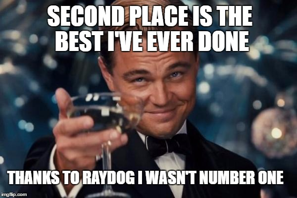 Leonardo Dicaprio Cheers Meme | THANKS TO RAYDOG I WASN'T NUMBER ONE SECOND PLACE IS THE BEST I'VE EVER DONE | image tagged in memes,leonardo dicaprio cheers | made w/ Imgflip meme maker