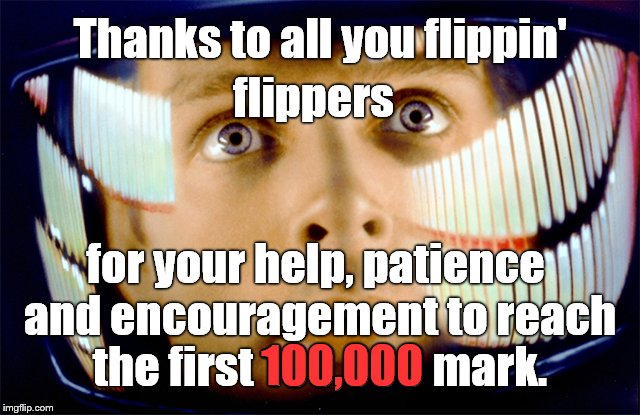 Thanks to all you flippin' for your help, patience and encouragement to reach the first 100,000 mark. flippers 100,000 | image tagged in space odyssey it's me,dave | made w/ Imgflip meme maker