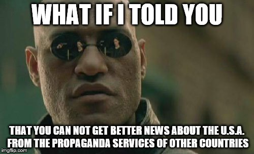 Matrix Morpheus knows Russia Today, CCTV, PressTV and Al-Manar are not only bogus, but ridiculously bogus | WHAT IF I TOLD YOU THAT YOU CAN NOT GET BETTER NEWS ABOUT THE U.S.A. FROM THE PROPAGANDA SERVICES OF OTHER COUNTRIES | image tagged in memes,matrix morpheus,reject enemy propaganda | made w/ Imgflip meme maker