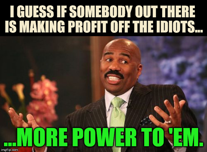 I GUESS IF SOMEBODY OUT THERE IS MAKING PROFIT OFF THE IDIOTS... ...MORE POWER TO 'EM. | made w/ Imgflip meme maker