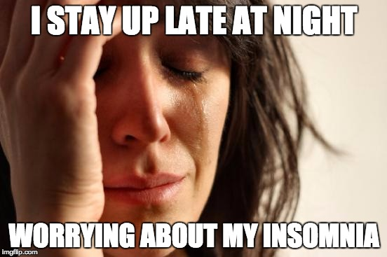 It's a vicious cycle... | I STAY UP LATE AT NIGHT WORRYING ABOUT MY INSOMNIA | image tagged in memes,first world problems | made w/ Imgflip meme maker