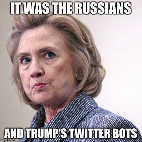 hillary clinton pissed | IT WAS THE RUSSIANS AND TRUMP'S TWITTER BOTS | image tagged in hillary clinton pissed | made w/ Imgflip meme maker