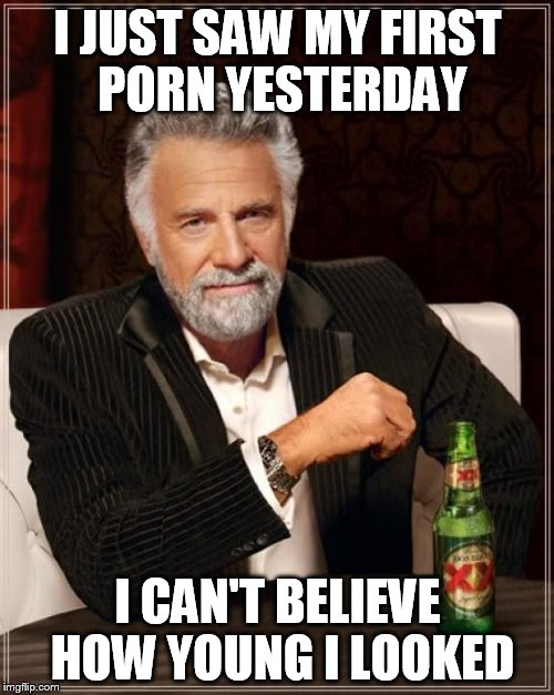 The Most Interesting Man In The World Meme | I JUST SAW MY FIRST PORN YESTERDAY I CAN'T BELIEVE HOW YOUNG I LOOKED | image tagged in memes,the most interesting man in the world | made w/ Imgflip meme maker