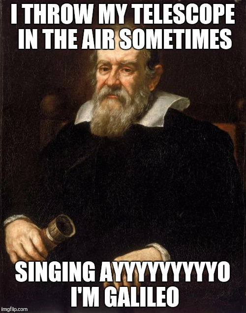 Why not a Galileo meme, I mean he was pretty awesome! | I THROW MY TELESCOPE IN THE AIR SOMETIMES SINGING AYYYYYYYYYO I'M GALILEO | image tagged in galileo,telescope,song,dat beard doh,lordcakethief | made w/ Imgflip meme maker