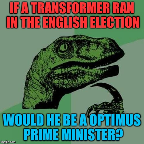 Optimus prime minister | IF A TRANSFORMER RAN IN THE ENGLISH ELECTION WOULD HE BE A OPTIMUS PRIME MINISTER? | image tagged in memes,philosoraptor,english election,transformers | made w/ Imgflip meme maker