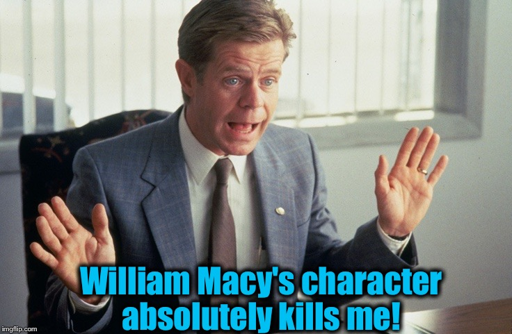 William Macy's character absolutely kills me! | made w/ Imgflip meme maker