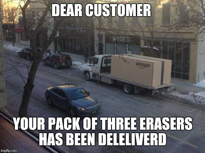 Thanks amazon | DEAR CUSTOMER YOUR PACK OF THREE ERASERS HAS BEEN DELELIVERD | image tagged in memes | made w/ Imgflip meme maker