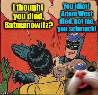 Rest in Peace, Adam West, the inspiration for my favorite template.  Batmanowitz, Fluffy and I pray for Gods blessings for you! | I thought you died, Batmanowitz? You idiot! Adam West died, not me, you schmuck! | image tagged in memes,batman slapping robin,evilmandoevil,sadness,funny | made w/ Imgflip meme maker