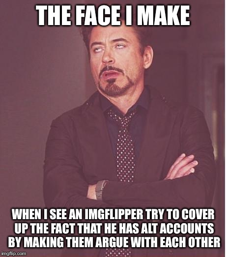 This is ridiculous. | THE FACE I MAKE WHEN I SEE AN IMGFLIPPER TRY TO COVER UP THE FACT THAT HE HAS ALT ACCOUNTS BY MAKING THEM ARGUE WITH EACH OTHER | image tagged in memes,face you make robert downey jr | made w/ Imgflip meme maker