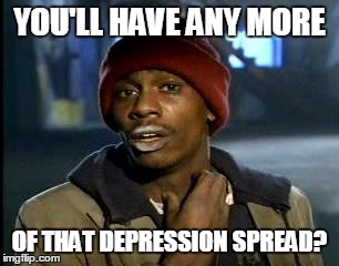 Y'all Got Any More Of That Meme | YOU'LL HAVE ANY MORE OF THAT DEPRESSION SPREAD? | image tagged in memes,yall got any more of | made w/ Imgflip meme maker