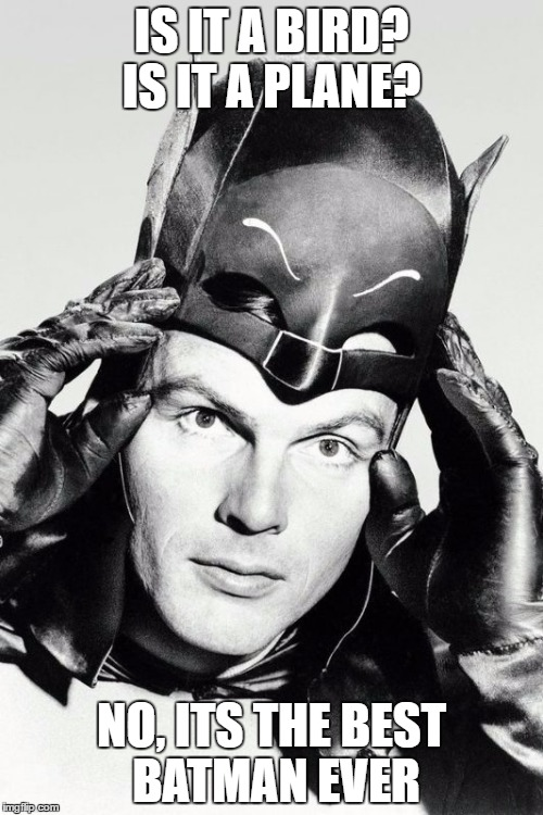 IS IT A BIRD? IS IT A PLANE? NO, ITS THE BEST BATMAN EVER | image tagged in adam west | made w/ Imgflip meme maker