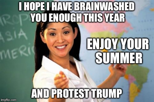 Unhelpful High School Teacher Meme | I HOPE I HAVE BRAINWASHED YOU ENOUGH THIS YEAR AND PROTEST TRUMP ENJOY YOUR SUMMER | image tagged in memes,unhelpful high school teacher | made w/ Imgflip meme maker