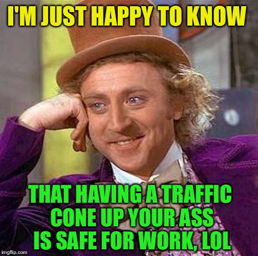 Creepy Condescending Wonka Meme | I'M JUST HAPPY TO KNOW THAT HAVING A TRAFFIC CONE UP YOUR ASS IS SAFE FOR WORK, LOL | image tagged in memes,creepy condescending wonka | made w/ Imgflip meme maker
