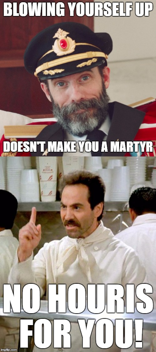 DUH!!! | BLOWING YOURSELF UP NO HOURIS FOR YOU! DOESN'T MAKE YOU A MARTYR | image tagged in captain obvious large,soup nazi,terrorists,72 virgins,extremists,memes | made w/ Imgflip meme maker