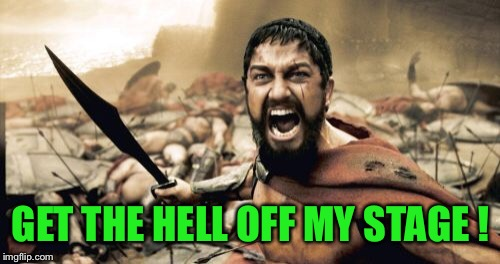 Sparta Leonidas Meme | GET THE HELL OFF MY STAGE ! | image tagged in memes,sparta leonidas | made w/ Imgflip meme maker