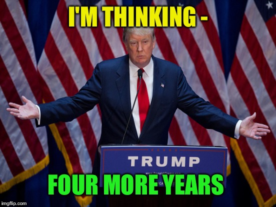 I'M THINKING - FOUR MORE YEARS | made w/ Imgflip meme maker