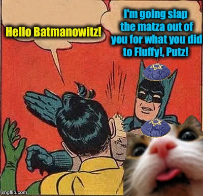Batman Slapping Robin Meme | Hello Batmanowitz! I'm going slap the matza out of you for what you did to Fluffy!, Putz! | image tagged in memes,batman slapping robin | made w/ Imgflip meme maker