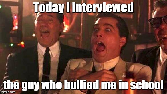 goodfellas laughing | Today I interviewed the guy who bullied me in school | image tagged in goodfellas laughing | made w/ Imgflip meme maker